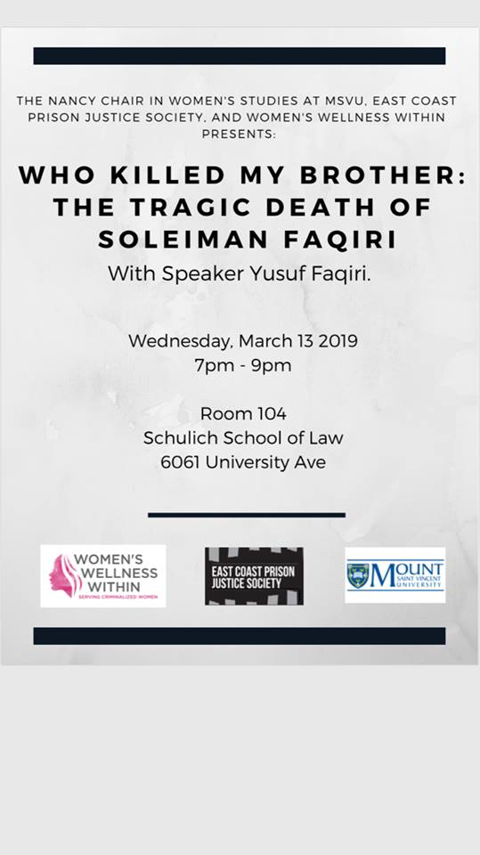 On Wednesday March 13 Yusuf Faqiri will be in Halifax to talk about the death of his brother Soleiman, who lived with schizophrenia and was killed by guards while in solitary confinement in Ontario. Yusuf will speak about deaths in custody, the journey to justice for his brother, and the treatment of mental illness in Canada.  Schulich School of Law, room 104, 7 PM.